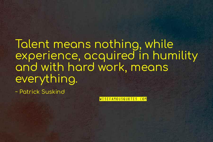 Hard Work And Talent Quotes By Patrick Suskind: Talent means nothing, while experience, acquired in humility