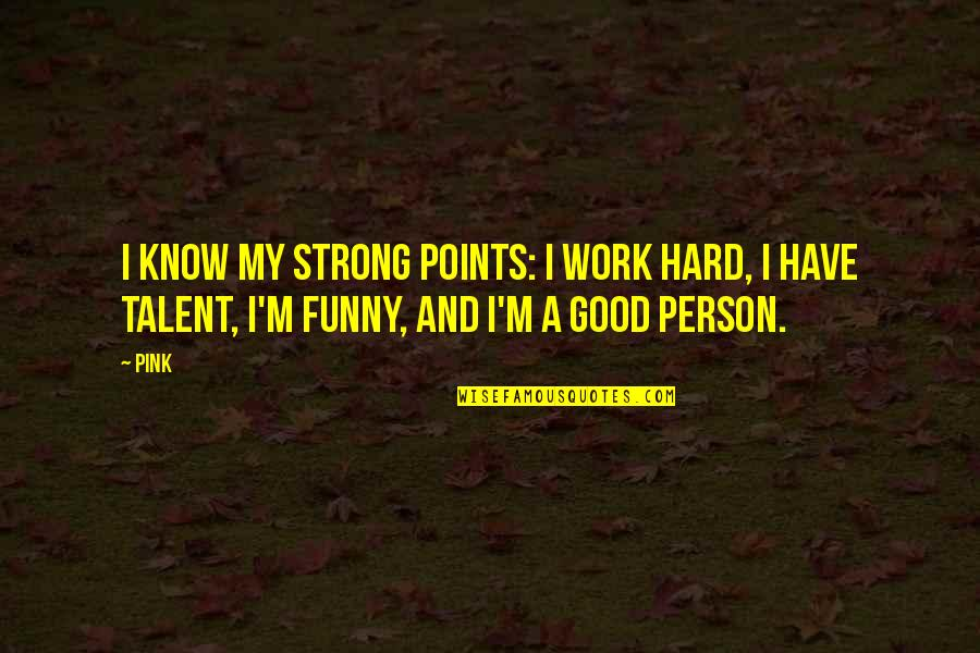 Hard Work And Talent Quotes By Pink: I know my strong points: I work hard,