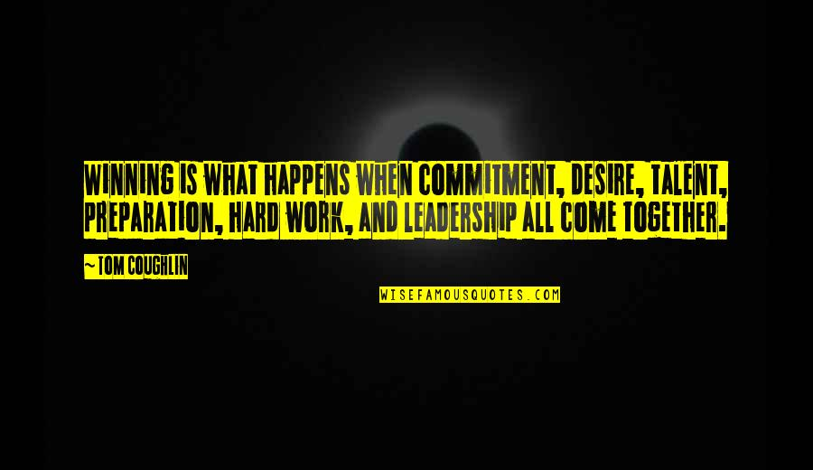 Hard Work And Talent Quotes By Tom Coughlin: Winning is what happens when commitment, desire, talent,