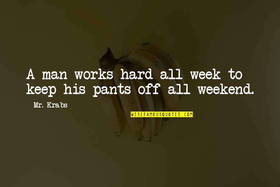 Hard Work Week Quotes By Mr. Krabs: A man works hard all week to keep