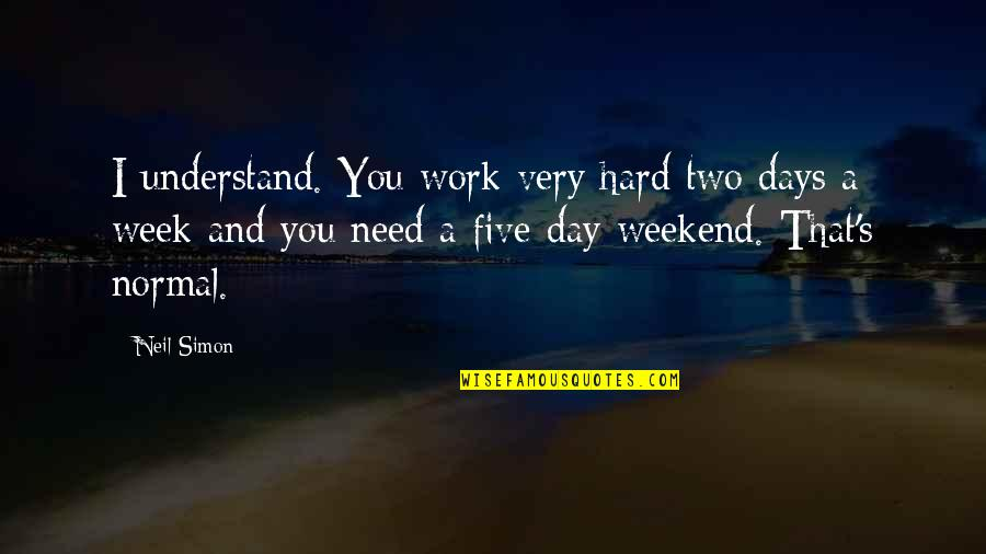 Hard Work Week Quotes By Neil Simon: I understand. You work very hard two days