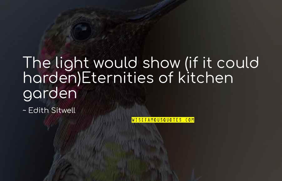 Harden The F Up Quotes By Edith Sitwell: The light would show (if it could harden)Eternities