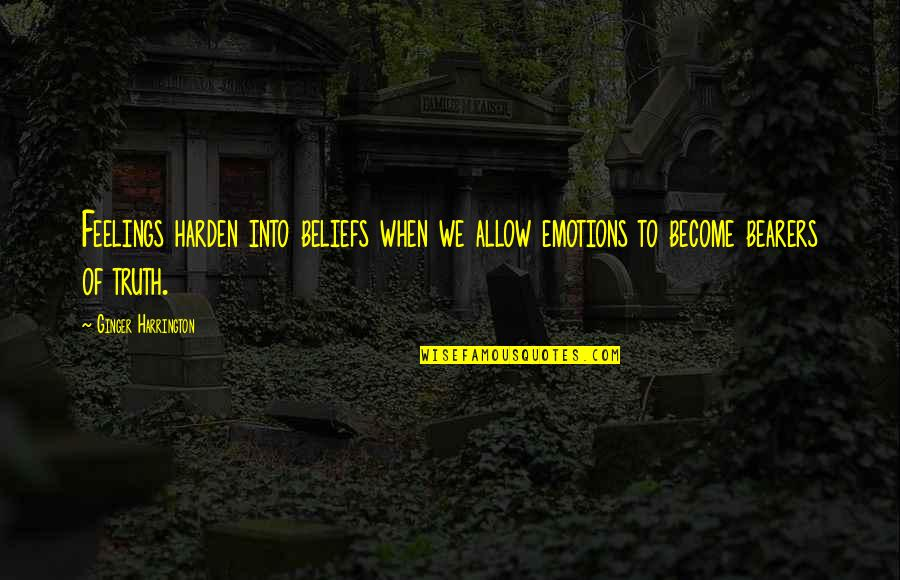 Harden The F Up Quotes By Ginger Harrington: Feelings harden into beliefs when we allow emotions