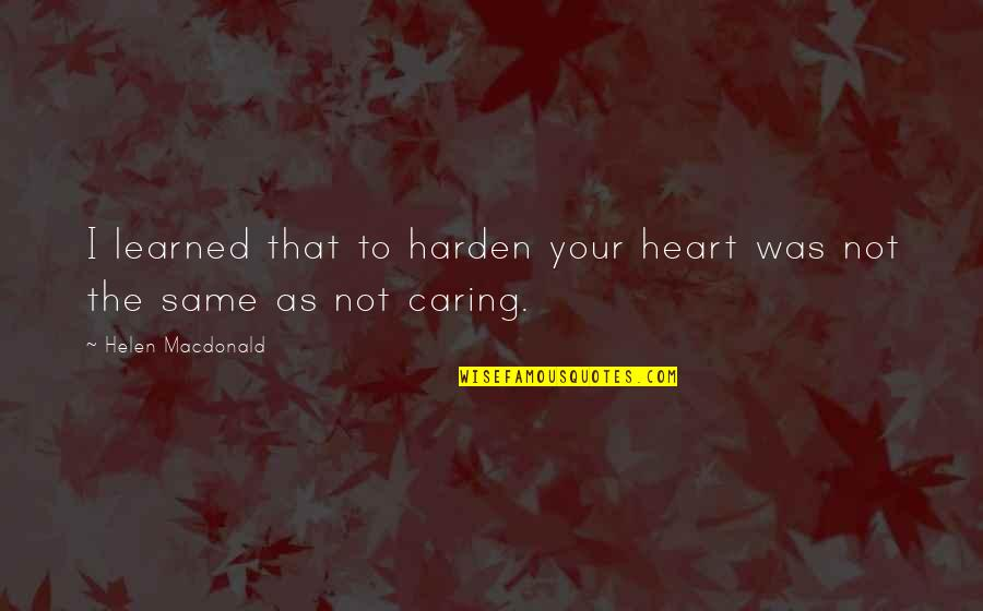 Harden The F Up Quotes By Helen Macdonald: I learned that to harden your heart was