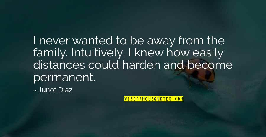Harden The F Up Quotes By Junot Diaz: I never wanted to be away from the