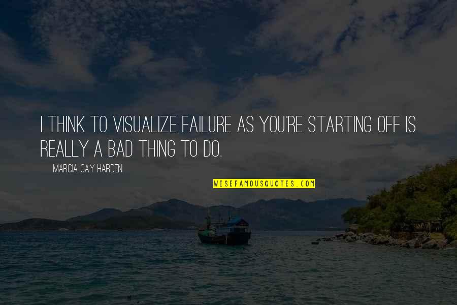 Harden The F Up Quotes By Marcia Gay Harden: I think to visualize failure as you're starting