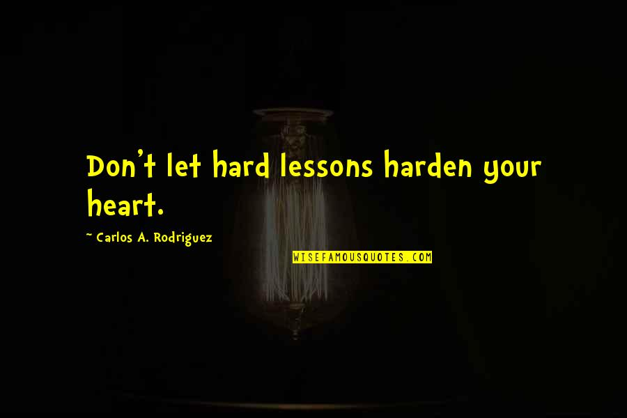 Harden Up Quotes By Carlos A. Rodriguez: Don't let hard lessons harden your heart.