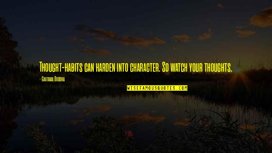 Harden Up Quotes By Gautama Buddha: Thought-habits can harden into character. So watch your