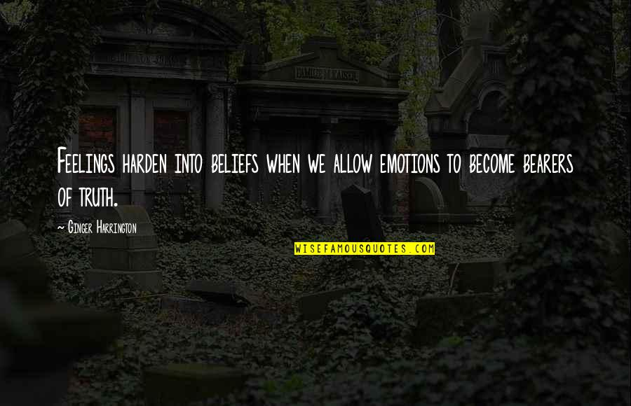 Harden Up Quotes By Ginger Harrington: Feelings harden into beliefs when we allow emotions