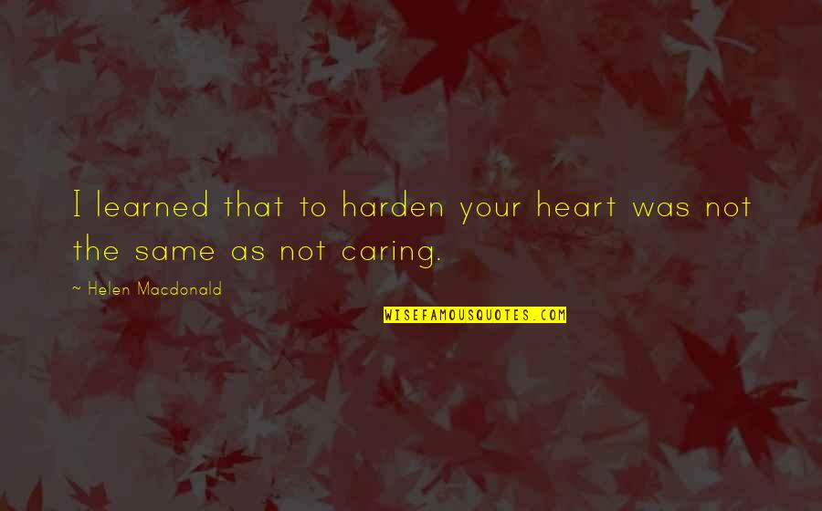 Harden Up Quotes By Helen Macdonald: I learned that to harden your heart was