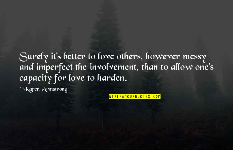 Harden Up Quotes By Karen Armstrong: Surely it's better to love others, however messy