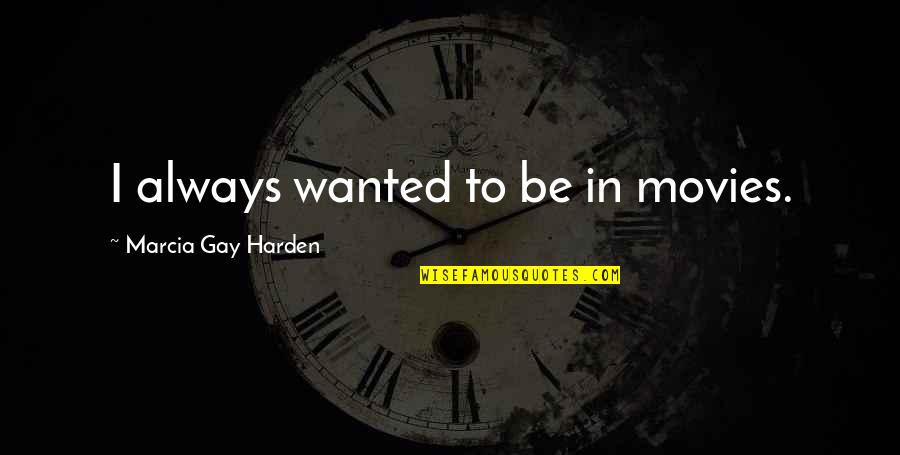 Harden Up Quotes By Marcia Gay Harden: I always wanted to be in movies.