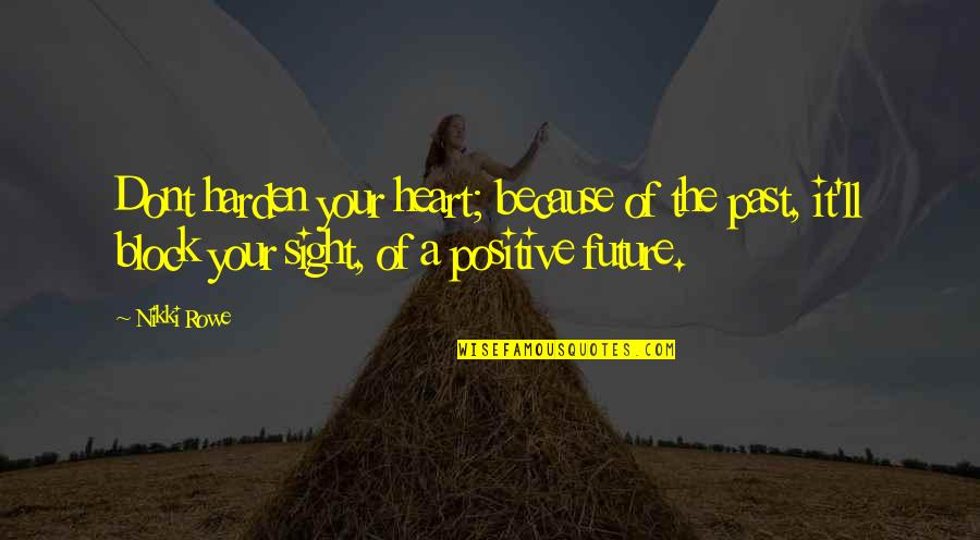 Harden Up Quotes By Nikki Rowe: Dont harden your heart; because of the past,