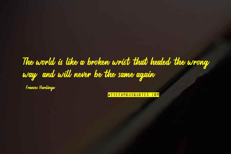Hardinge Quotes By Frances Hardinge: The world is like a broken wrist that