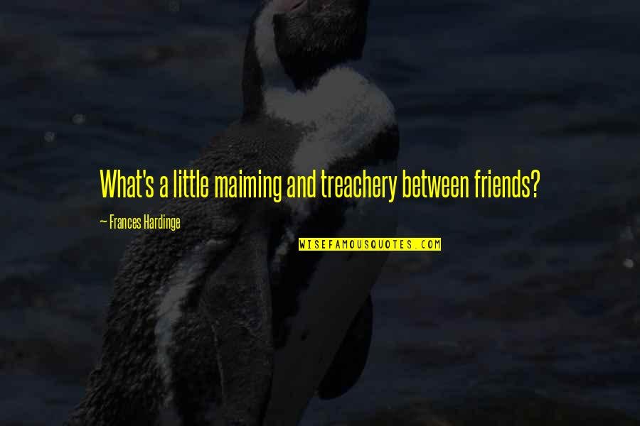 Hardinge Quotes By Frances Hardinge: What's a little maiming and treachery between friends?