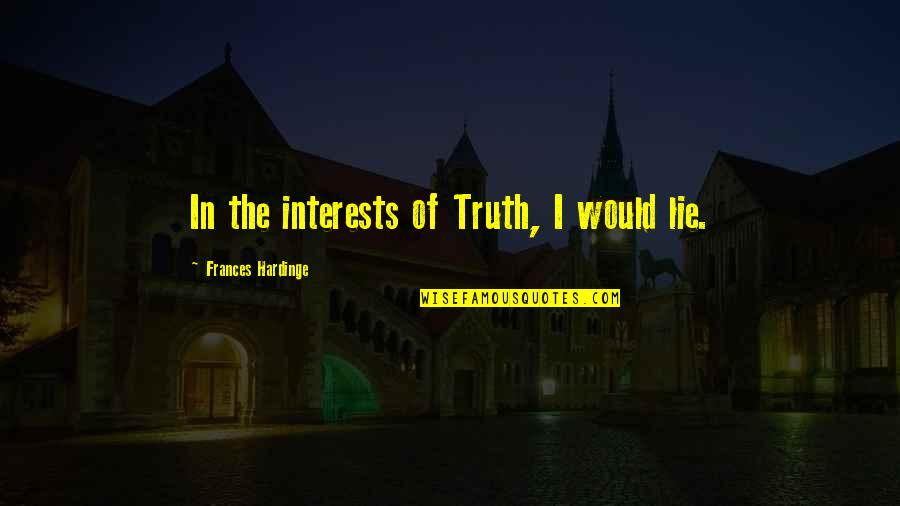 Hardinge Quotes By Frances Hardinge: In the interests of Truth, I would lie.