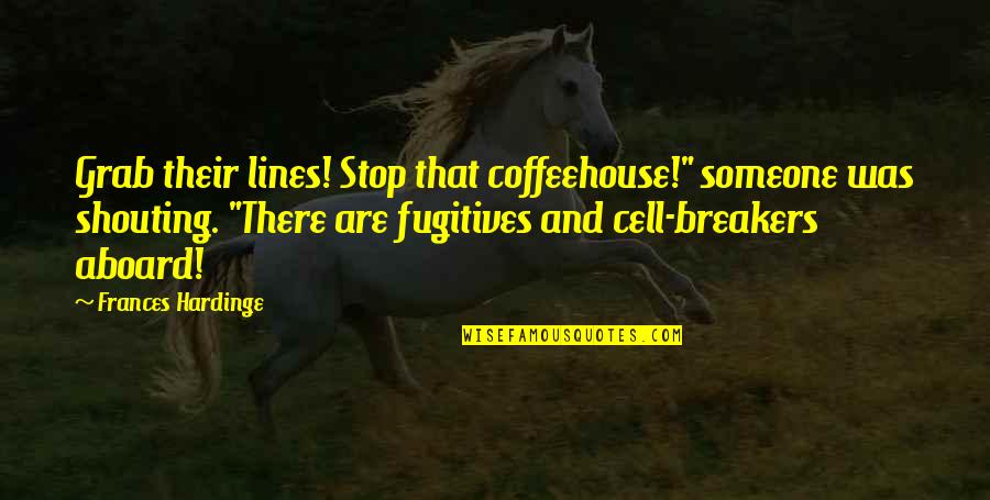 "Hardinge Quotes By Frances Hardinge: Grab their lines! Stop that coffeehouse!"" someone was"