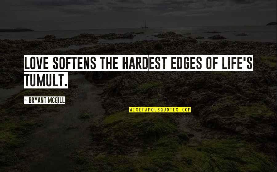 Hardness Quotes By Bryant McGill: Love softens the hardest edges of life's tumult.
