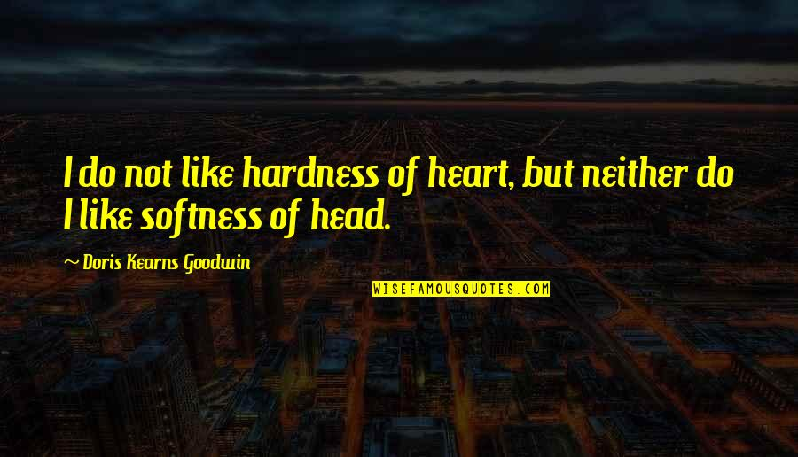 Hardness Quotes By Doris Kearns Goodwin: I do not like hardness of heart, but