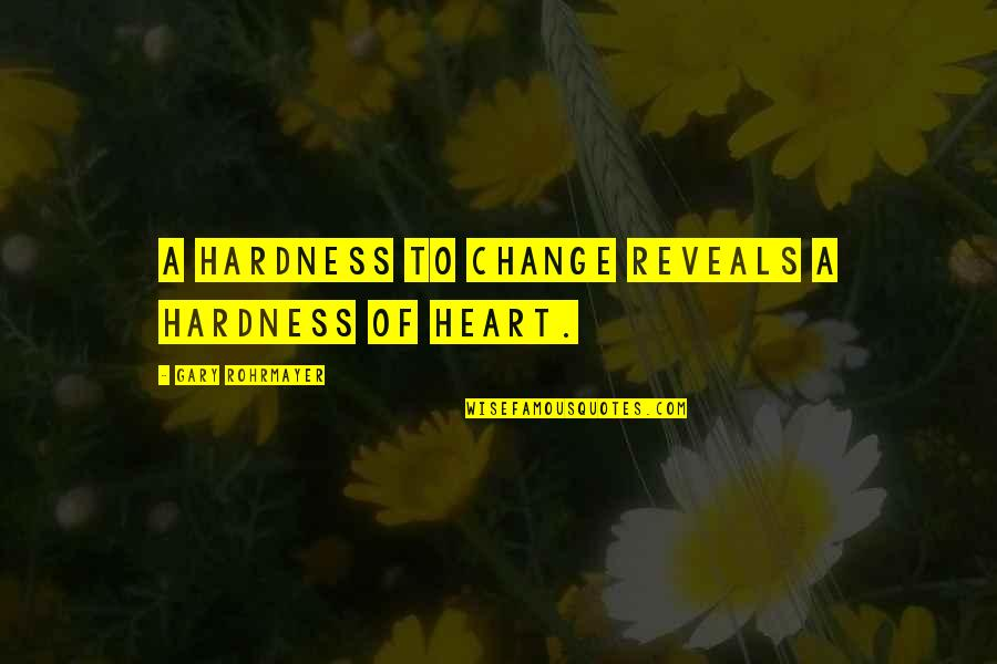Hardness Quotes By Gary Rohrmayer: A hardness to change reveals a hardness of