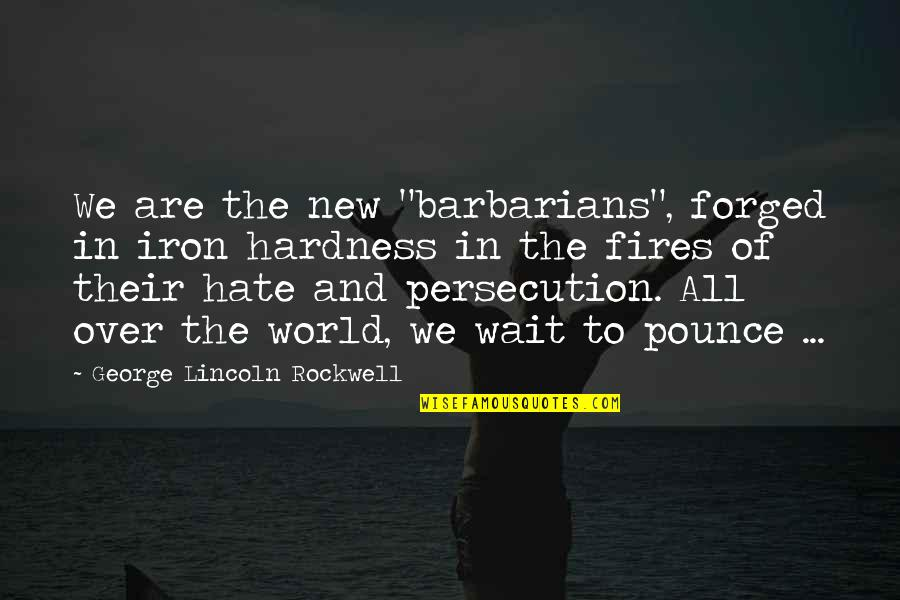 "Hardness Quotes By George Lincoln Rockwell: We are the new ""barbarians"", forged in iron"