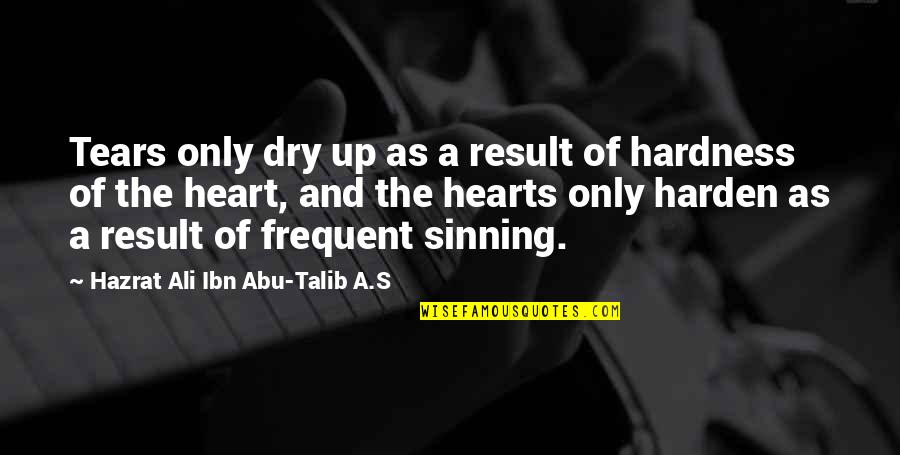 Hardness Quotes By Hazrat Ali Ibn Abu-Talib A.S: Tears only dry up as a result of