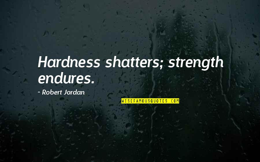 Hardness Quotes By Robert Jordan: Hardness shatters; strength endures.