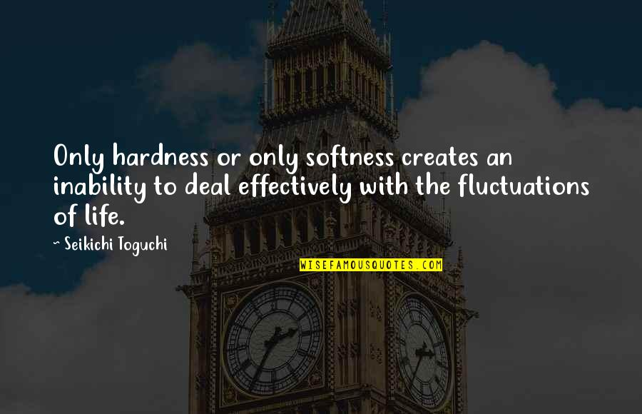 Hardness Quotes By Seikichi Toguchi: Only hardness or only softness creates an inability