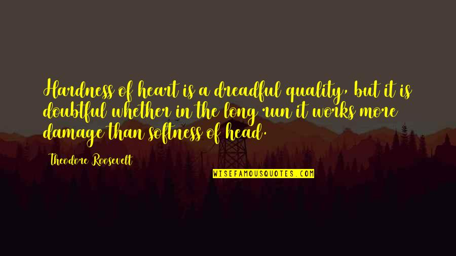 Hardness Quotes By Theodore Roosevelt: Hardness of heart is a dreadful quality, but