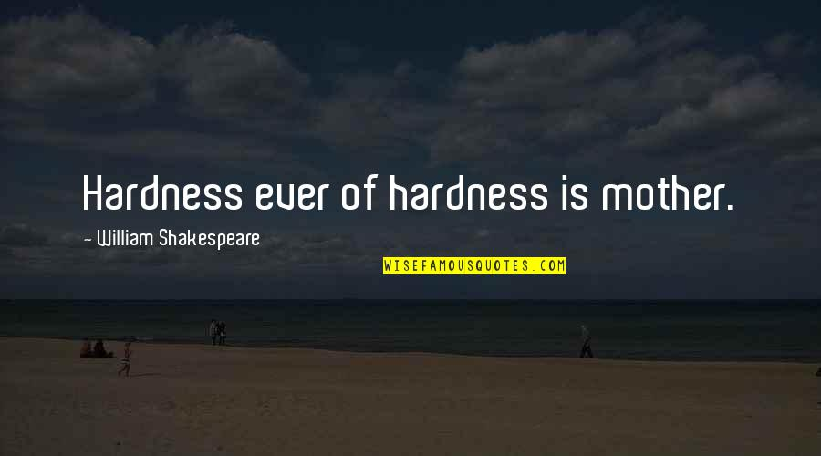 Hardness Quotes By William Shakespeare: Hardness ever of hardness is mother.