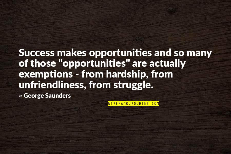 Hardship And Struggle Quotes By George Saunders: Success makes opportunities and so many of those