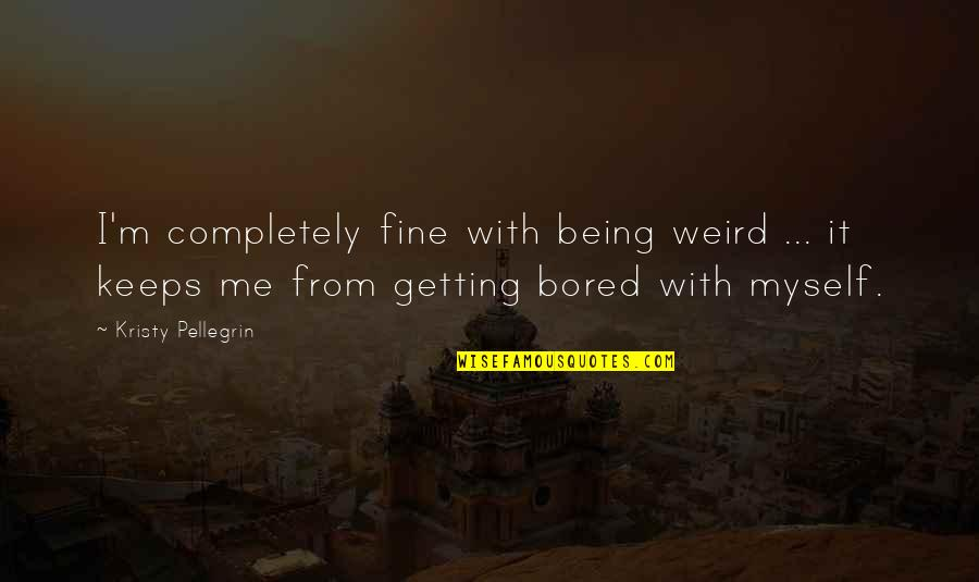 Hardstyle Music Quotes By Kristy Pellegrin: I'm completely fine with being weird ... it