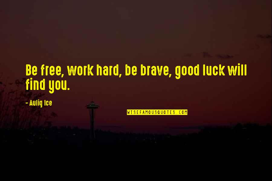 Hardworking Quotes By Auliq Ice: Be free, work hard, be brave, good luck