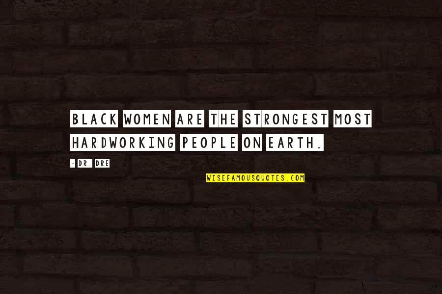 Hardworking Quotes By Dr. Dre: Black women are the strongest most hardworking people
