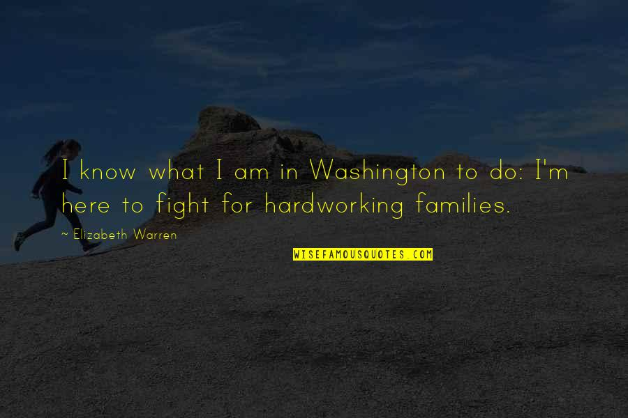 Hardworking Quotes By Elizabeth Warren: I know what I am in Washington to