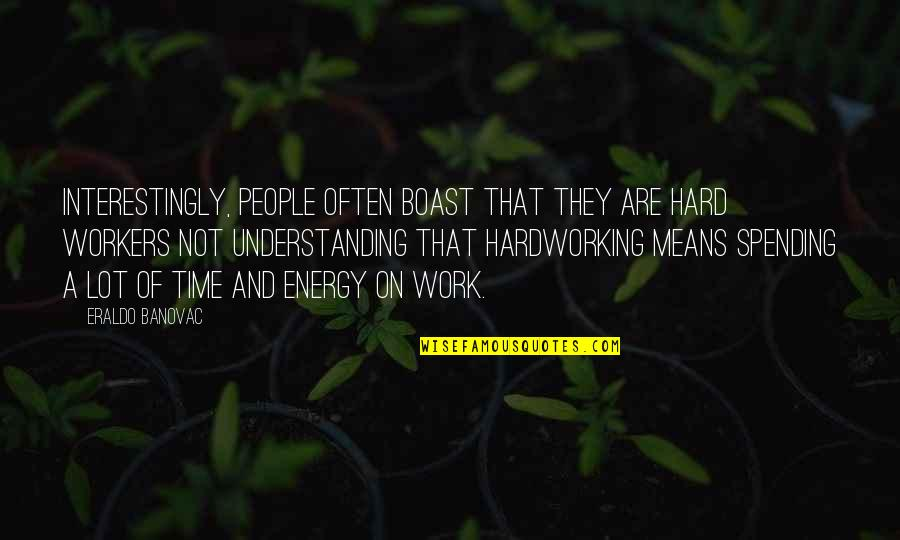 Hardworking Quotes By Eraldo Banovac: Interestingly, people often boast that they are hard