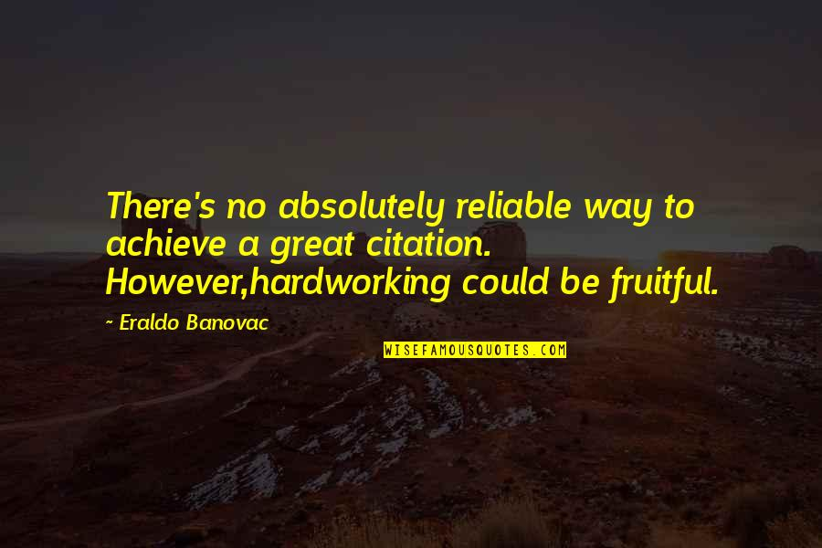 Hardworking Quotes By Eraldo Banovac: There's no absolutely reliable way to achieve a
