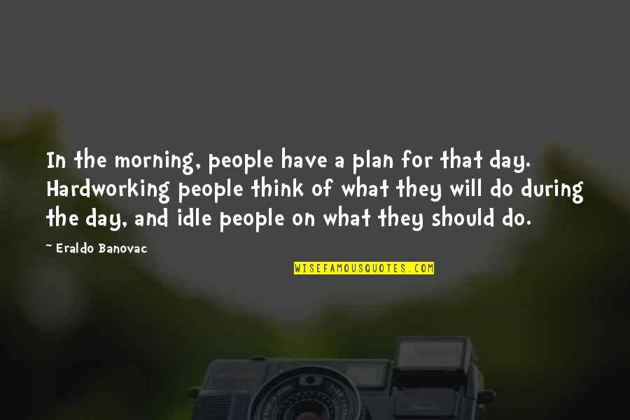 Hardworking Quotes By Eraldo Banovac: In the morning, people have a plan for