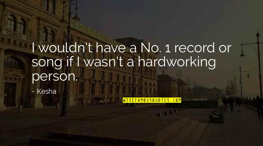Hardworking Quotes By Kesha: I wouldn't have a No. 1 record or