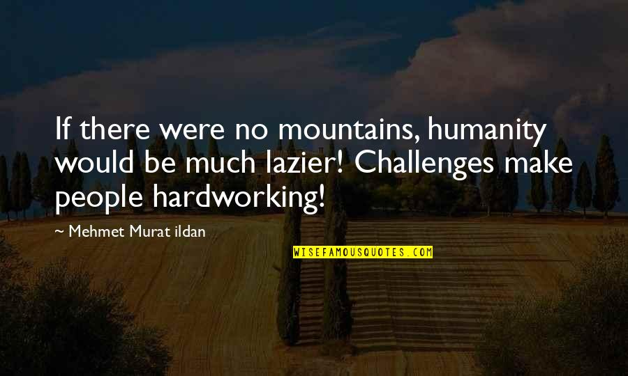 Hardworking Quotes By Mehmet Murat Ildan: If there were no mountains, humanity would be