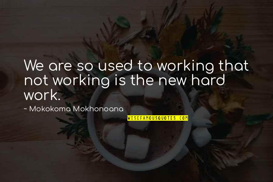 Hardworking Quotes By Mokokoma Mokhonoana: We are so used to working that not