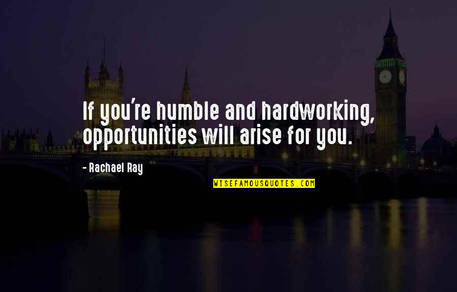 Hardworking Quotes By Rachael Ray: If you're humble and hardworking, opportunities will arise