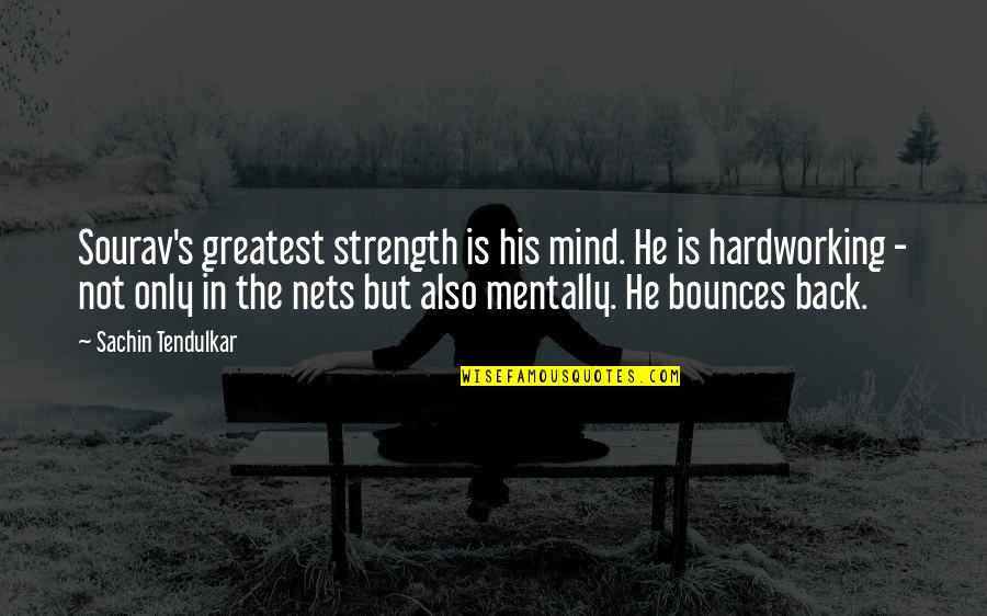 Hardworking Quotes By Sachin Tendulkar: Sourav's greatest strength is his mind. He is