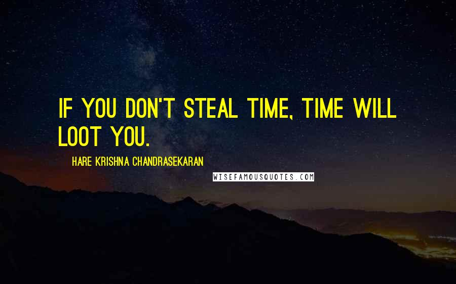 Hare Krishna Chandrasekaran quotes: If you don't steal time, time will loot you.