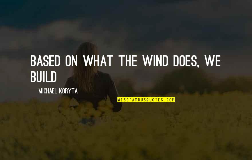 Harebrained Quotes By Michael Koryta: based on what the wind does, we build