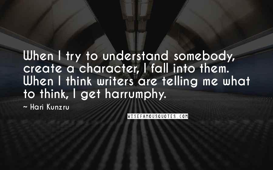 Hari Kunzru quotes: When I try to understand somebody, create a character, I fall into them. When I think writers are telling me what to think, I get harrumphy.