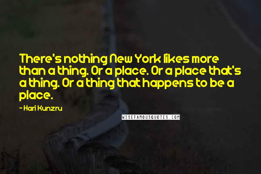 Hari Kunzru quotes: There's nothing New York likes more than a thing. Or a place. Or a place that's a thing. Or a thing that happens to be a place.
