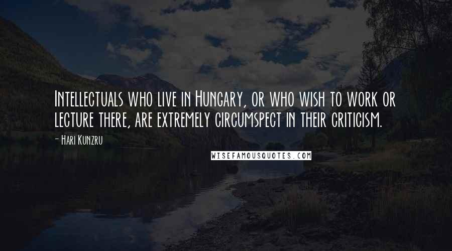 Hari Kunzru quotes: Intellectuals who live in Hungary, or who wish to work or lecture there, are extremely circumspect in their criticism.