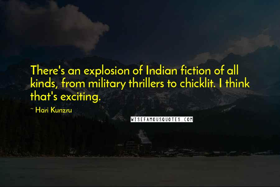 Hari Kunzru quotes: There's an explosion of Indian fiction of all kinds, from military thrillers to chicklit. I think that's exciting.