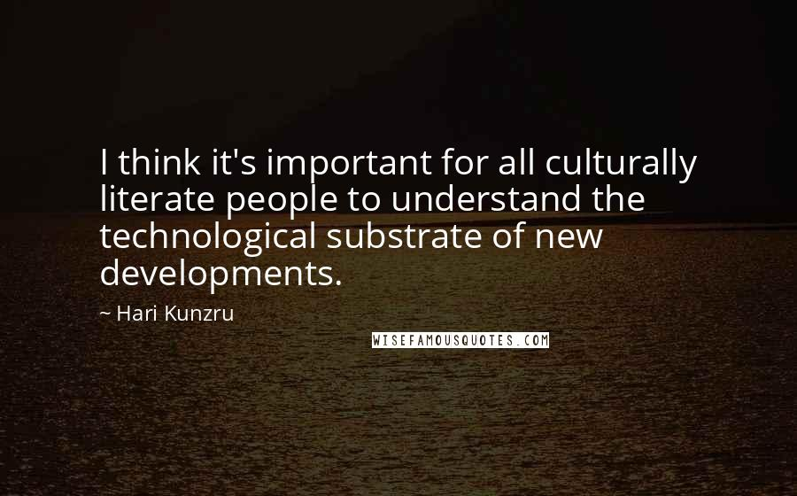 Hari Kunzru quotes: I think it's important for all culturally literate people to understand the technological substrate of new developments.